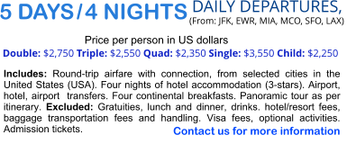 5 DAYS / 4 NIGHTS  DAILY DEPARTURES,  (From: JFK, EWR, MIA, MCO, SFO, LAX) Double: $2,750 Triple: $2,550 Quad: $2,350 Single: $3,550 Child: $2,250  Price per person in US dollars Includes: Round-trip airfare with connection, from selected cities in the United States (USA). Four nights of hotel accommodation (3-stars). Airport, hotel, airport  transfers. Four continental breakfasts. Panoramic tour as per itinerary. Excluded: Gratuities, lunch and dinner, drinks. hotel/resort fees, baggage transportation fees and handling. Visa fees, optional activities. Admission tickets.   Contact us for more information