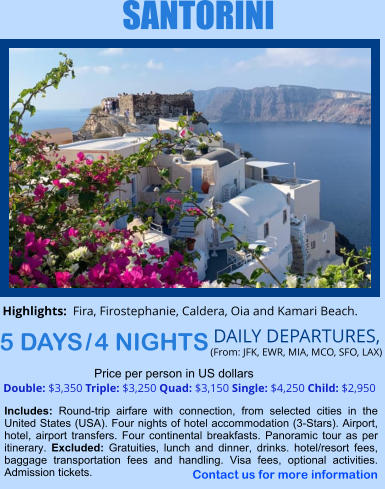 SANTORINI 5 DAYS / 4 NIGHTS DAILY DEPARTURES,  (From: JFK, EWR, MIA, MCO, SFO, LAX) Double: $3,350 Triple: $3,250 Quad: $3,150 Single: $4,250 Child: $2,950  Price per person in US dollars Includes: Round-trip airfare with connection, from selected cities in the United States (USA). Four nights of hotel accommodation (3-Stars). Airport, hotel, airport transfers. Four continental breakfasts. Panoramic tour as per itinerary. Excluded: Gratuities, lunch and dinner, drinks. hotel/resort fees, baggage transportation fees and handling. Visa fees, optional activities. Admission tickets.    Highlights:  Fira, Firostephanie, Caldera, Oia and Kamari Beach.  Contact us for more information