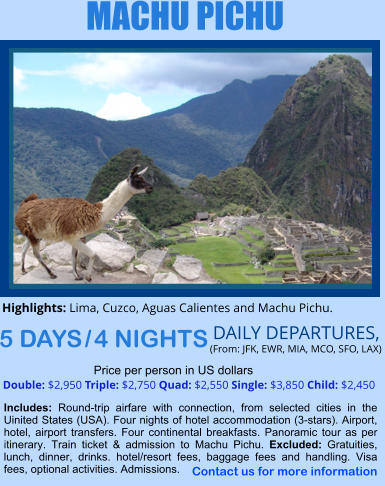 MACHU PICHU 5 DAYS / 4 NIGHTS  DAILY DEPARTURES,  (From: JFK, EWR, MIA, MCO, SFO, LAX) Double: $2,950 Triple: $2,750 Quad: $2,550 Single: $3,850 Child: $2,450  Price per person in US dollars Includes: Round-trip airfare with connection, from selected cities in the Uinited States (USA). Four nights of hotel accommodation (3-stars). Airport, hotel, airport transfers. Four continental breakfasts. Panoramic tour as per itinerary. Train ticket & admission to Machu Pichu. Excluded: Gratuities, lunch, dinner, drinks. hotel/resort fees, baggage fees and handling. Visa fees, optional activities. Admissions.    Highlights: Lima, Cuzco, Aguas Calientes and Machu Pichu.   Contact us for more information